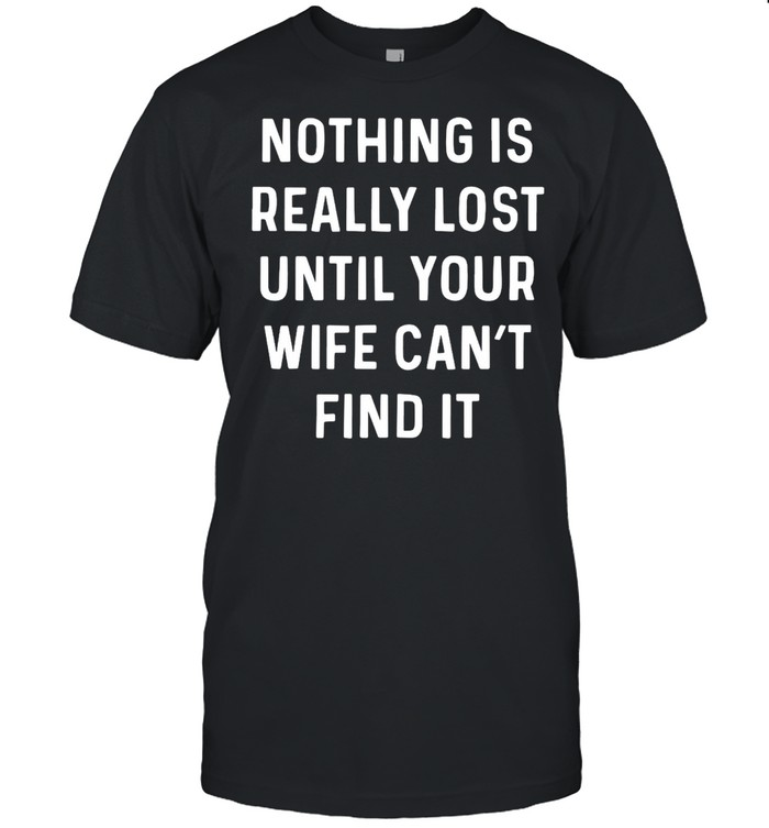 Nothing Is Really Lost Until Your Wife Can't Find It T-shirt Classic Men's T-shirt