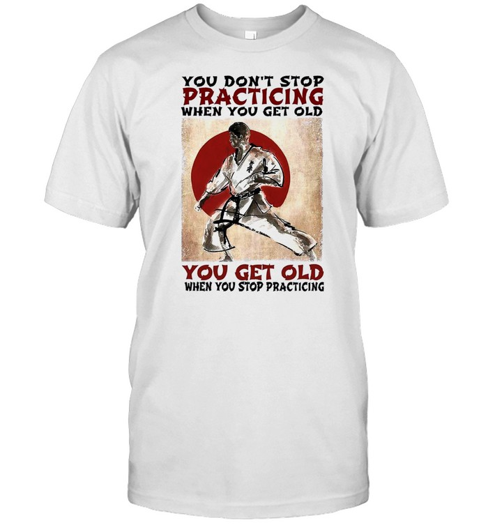You dont stop practicing when you get old you get old when you stop practicing shirt Classic Men's T-shirt