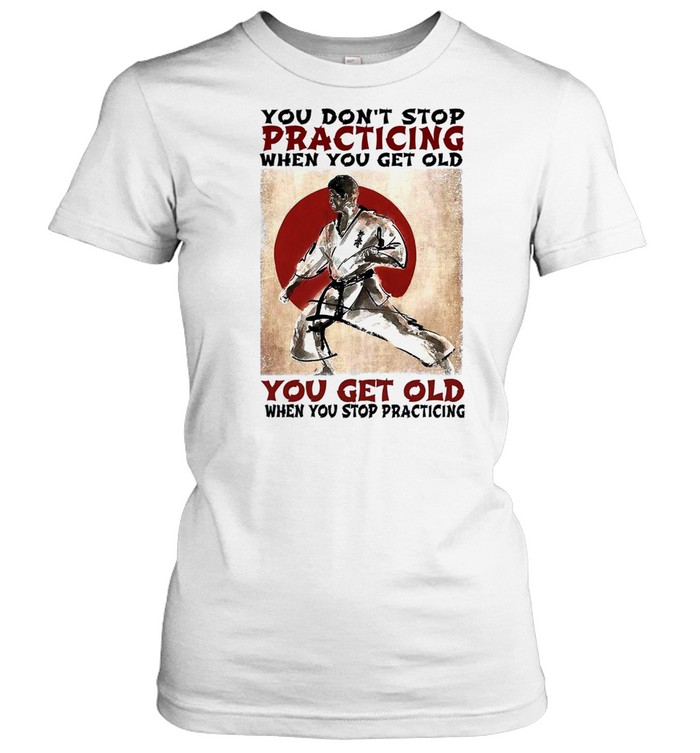 You dont stop practicing when you get old you get old when you stop practicing shirt Classic Women's T-shirt