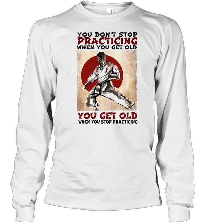 You dont stop practicing when you get old you get old when you stop practicing shirt Long Sleeved T-shirt
