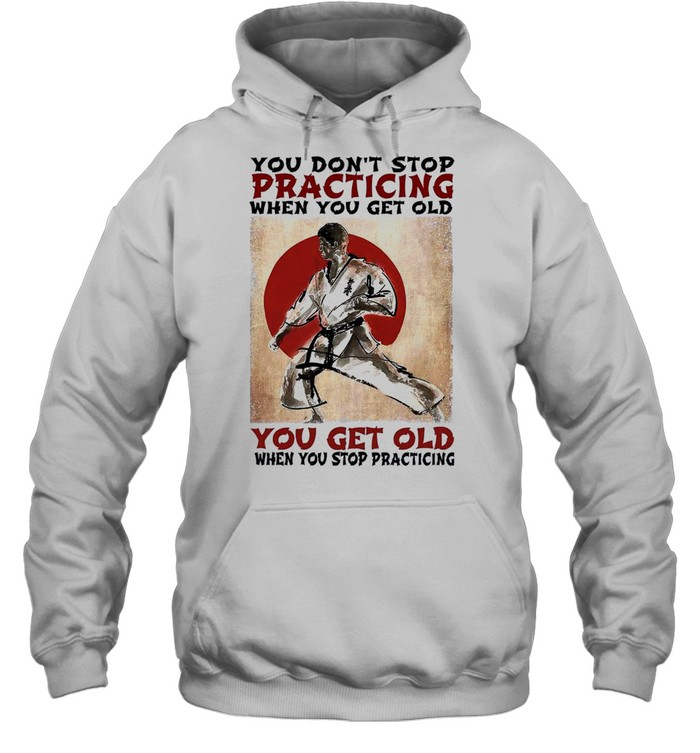 You dont stop practicing when you get old you get old when you stop practicing shirt Unisex Hoodie
