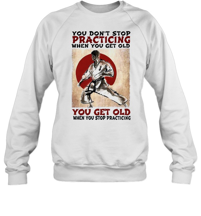 You dont stop practicing when you get old you get old when you stop practicing shirt Unisex Sweatshirt