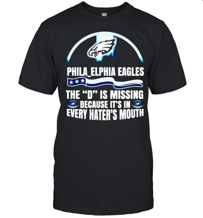 Philadelphia Eagles The D is missing because it's in every hater's mouth shirt Classic Men's T-shirt
