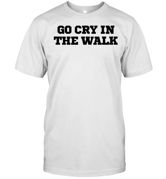 Humor Go Cry In The Walk shirt Classic Men's T-shirt