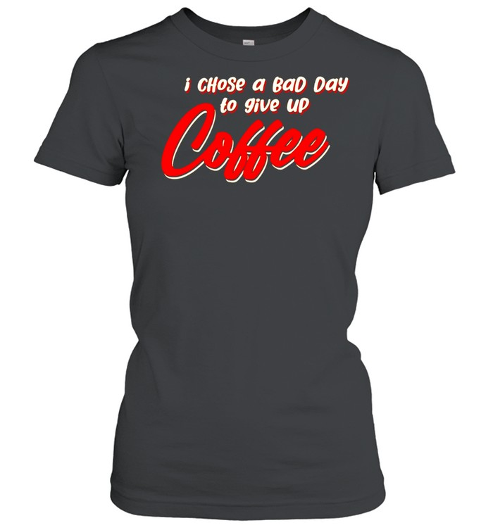 I chose a bad day to give up coffee shirt Classic Women's T-shirt