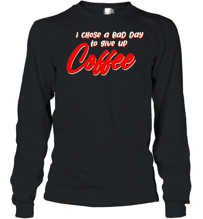 I chose a bad day to give up coffee shirt Long Sleeved T-shirt