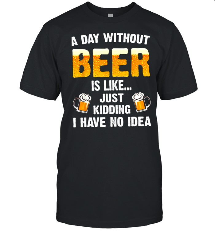 A day without beer is like just kidding i have no idea shirt Classic Men's T-shirt
