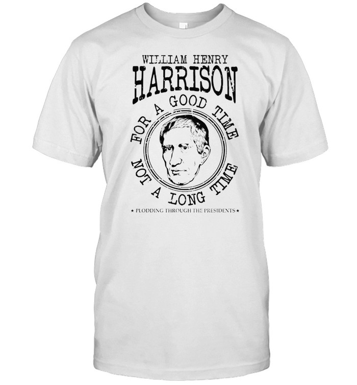 William Henry Harrison for a good time not a long time shirt Classic Men's T-shirt