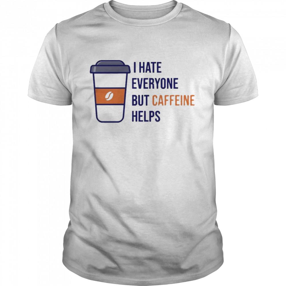 I hate everyone but caffeine helps shirt