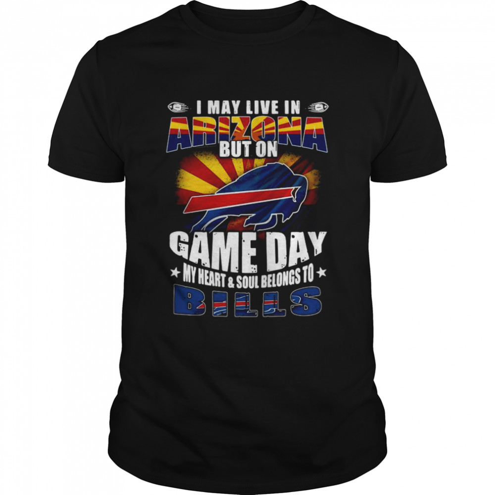 I may live in Arizona but on game day my heart and soul belongs to Buffalo Bills shirt