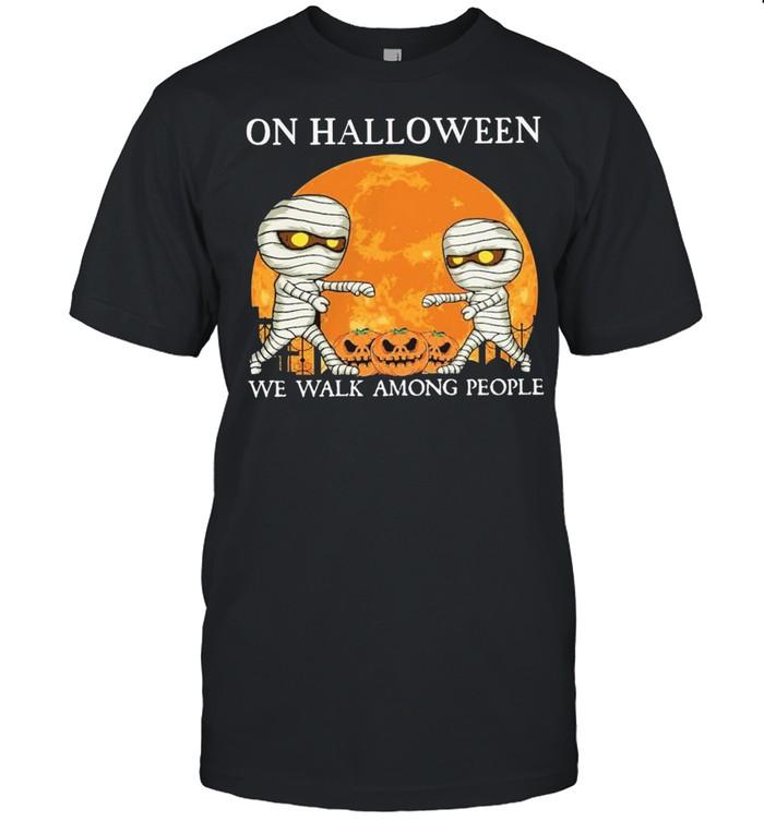 Mummies on Halloween we walk among people Halloween shirt