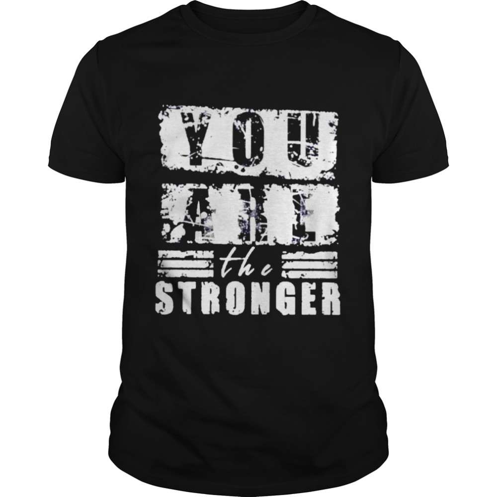 You are the stronger shirt