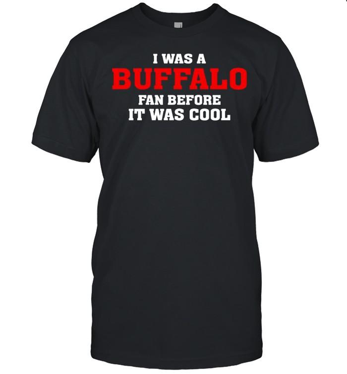 I was a Buffalo fan before it was cool shirt