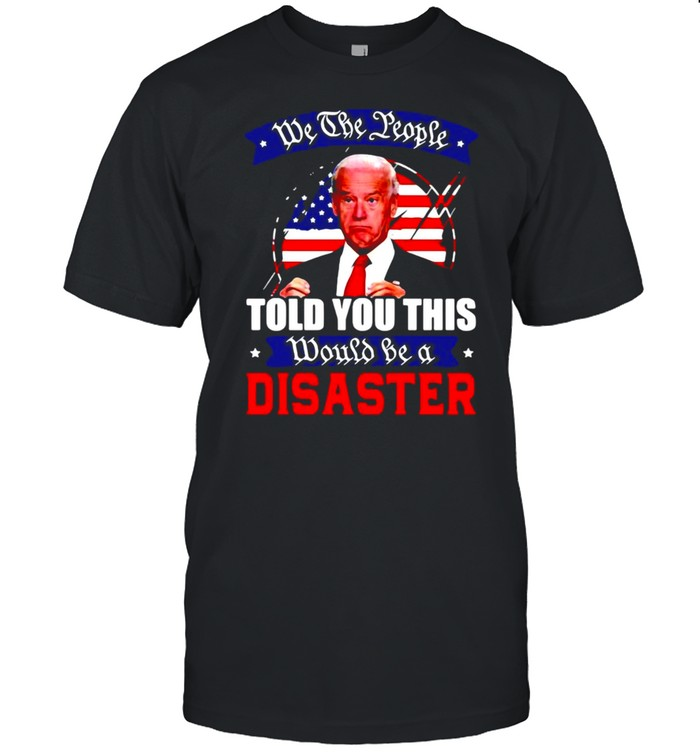 We The People Told You This Would Be A Disaster Anti Biden America T-shirt