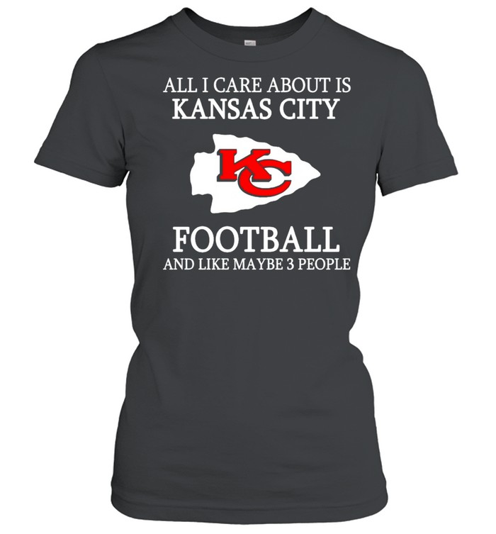 All I care about is Chiefs football and like maybe 3 people shirt Classic Women's T-shirt