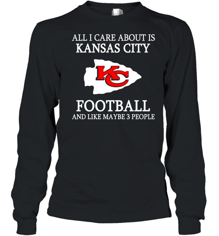 All I care about is Chiefs football and like maybe 3 people shirt Long Sleeved T-shirt
