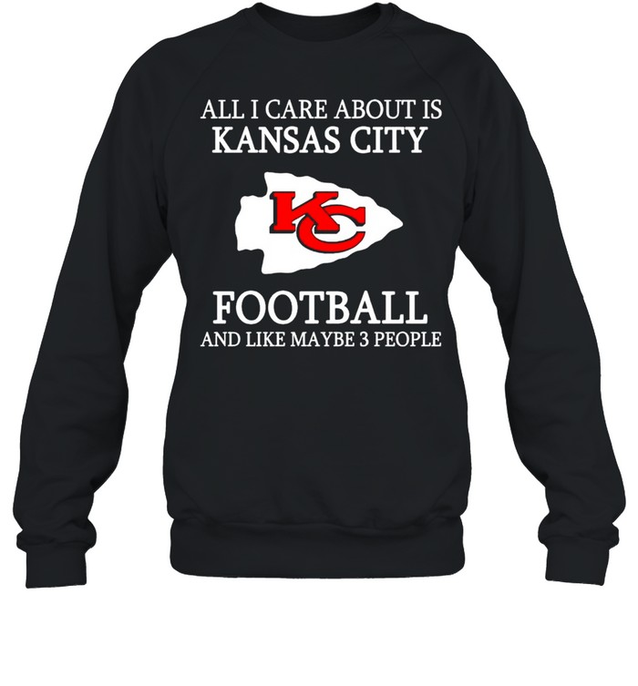 All I care about is Chiefs football and like maybe 3 people shirt Unisex Sweatshirt