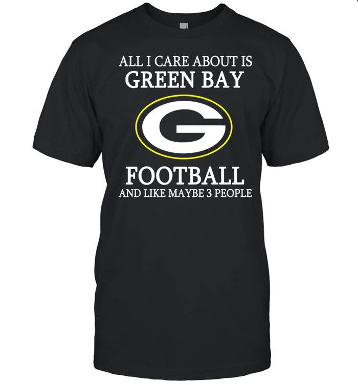 All I care about is Packers football and like maybe 3 people shirt Classic Men's T-shirt