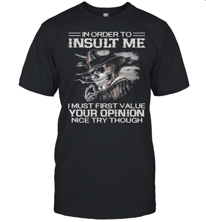 Death in order to insult me I must first value your opinion nice try though shirt