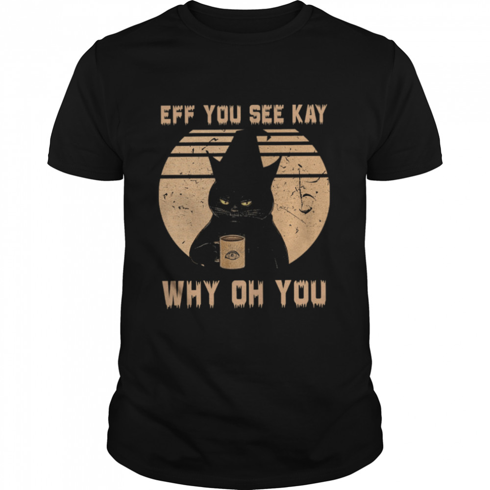 Black Cat Drink Coffee Eff You See Kay Why Oh You Vintage shirt