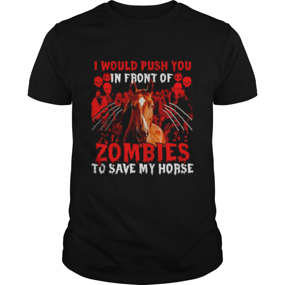 I would push you in front of Zombies to save my Horse Halloween shirt Classic Men's T-shirt