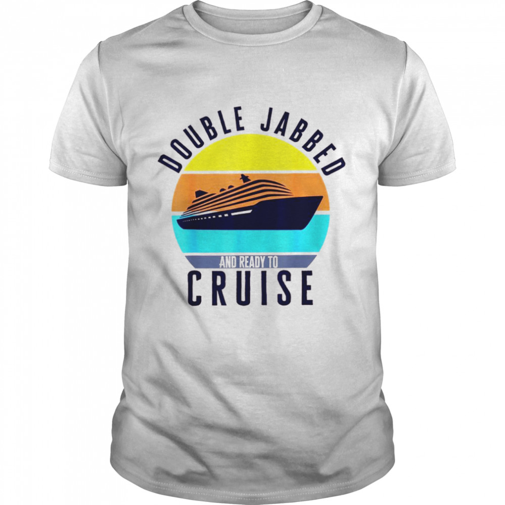 Double jabbed and ready to cruise vaccinated cruise holiday Shirt