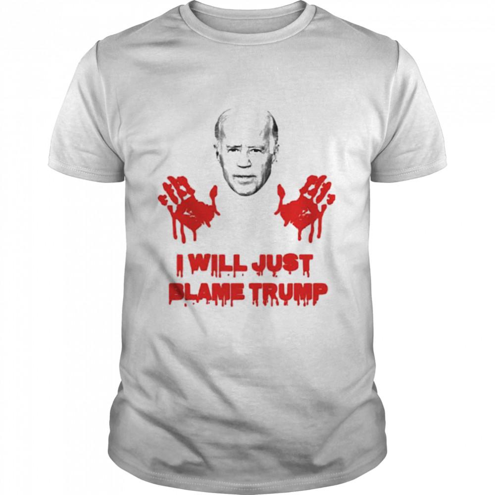 Biden blood hand I will just blame Trump shirt