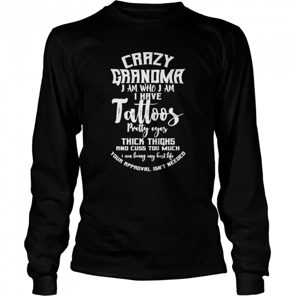 Crazy Grandma I Am Who I Am I Have Tattoos Pretty Eyes Thick Thighs And Cuss Too Much T-shirt Long Sleeved T-shirt