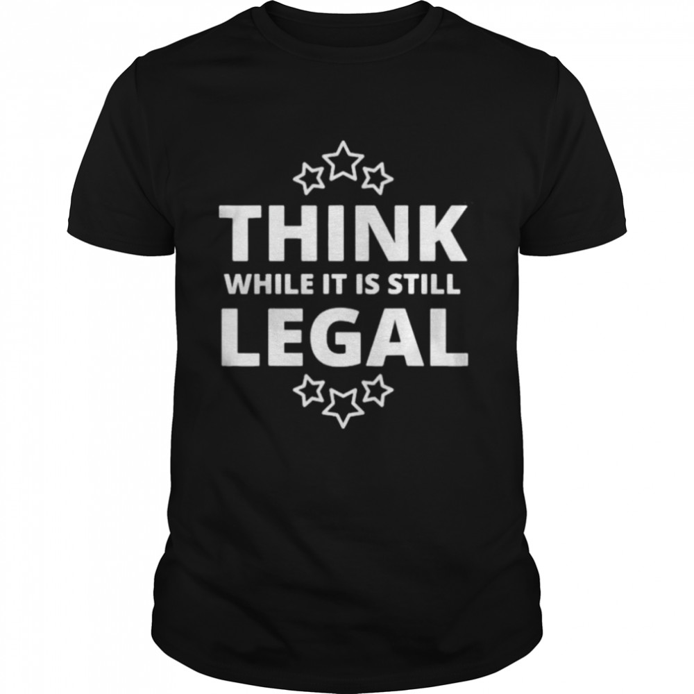 Think While It Is Still Legal Resistance Political Tee Shirt