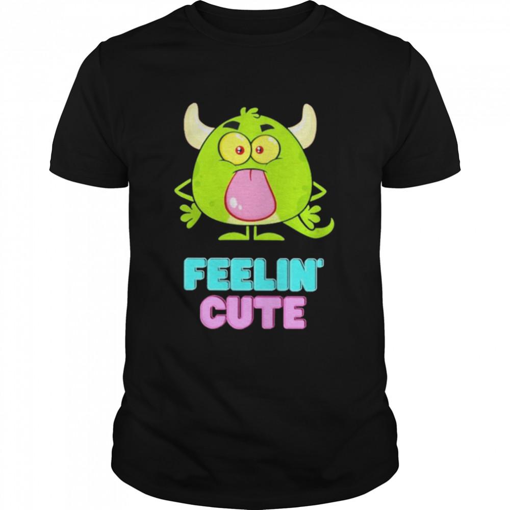 Feelin' cute shirt