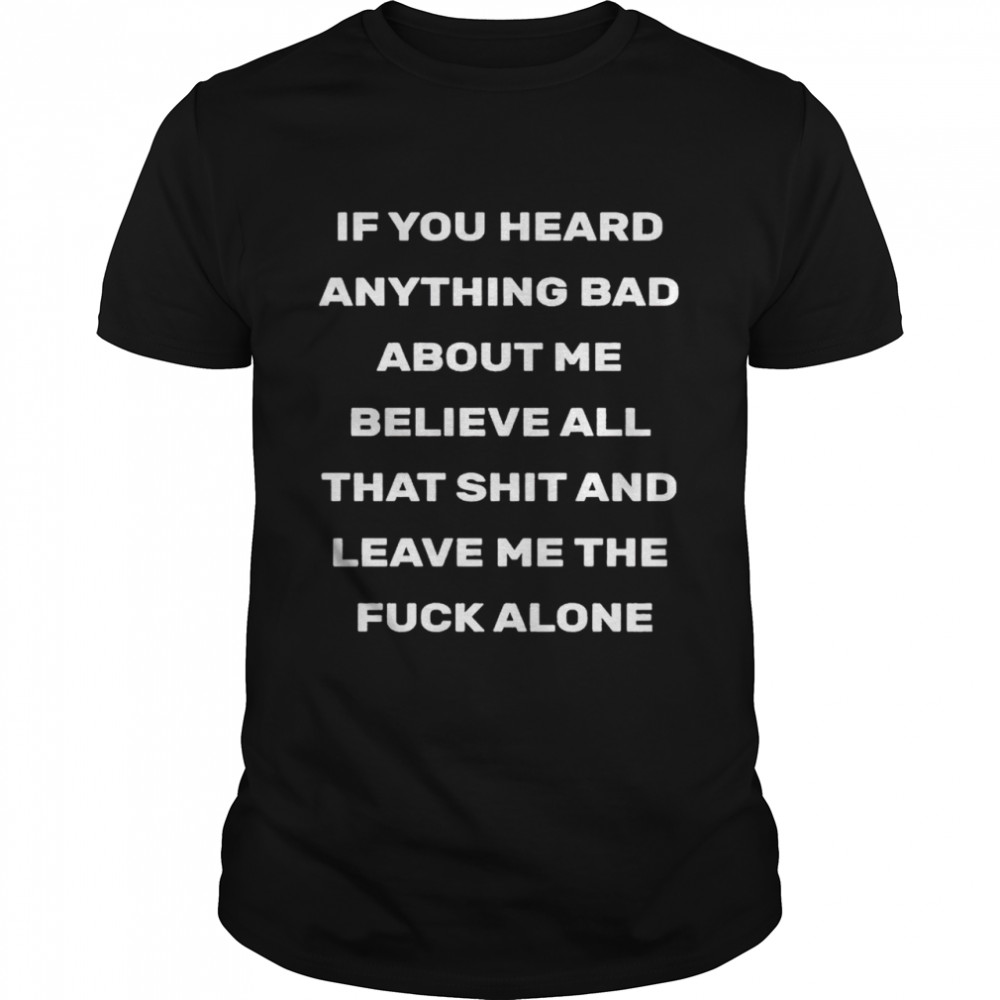 If you heard anything bad about me believe all that shit and leave me the fuck alone 2021 shirt