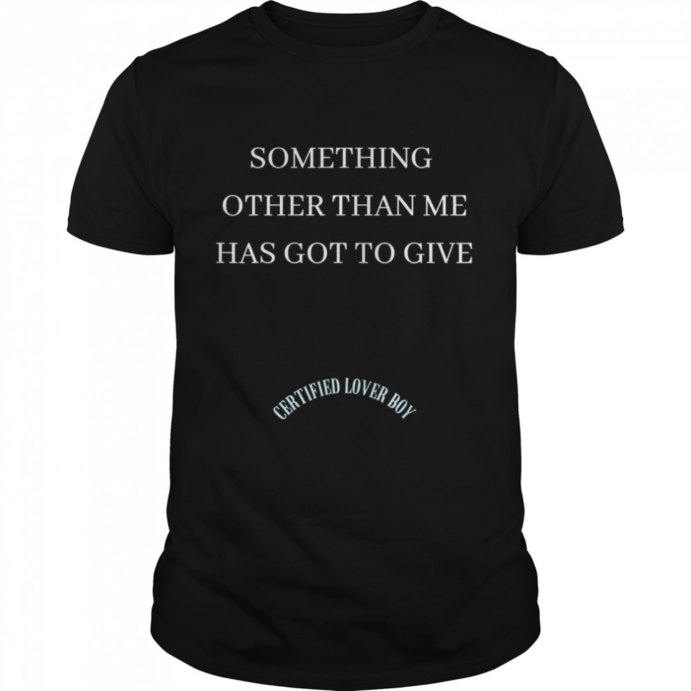 Certified Boy Something Other Than Me Has Got to Give Shirt