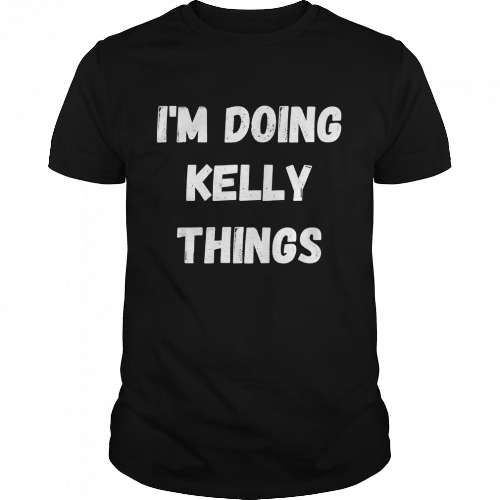 Kelly, I'm Doing Kelly Things Shirt