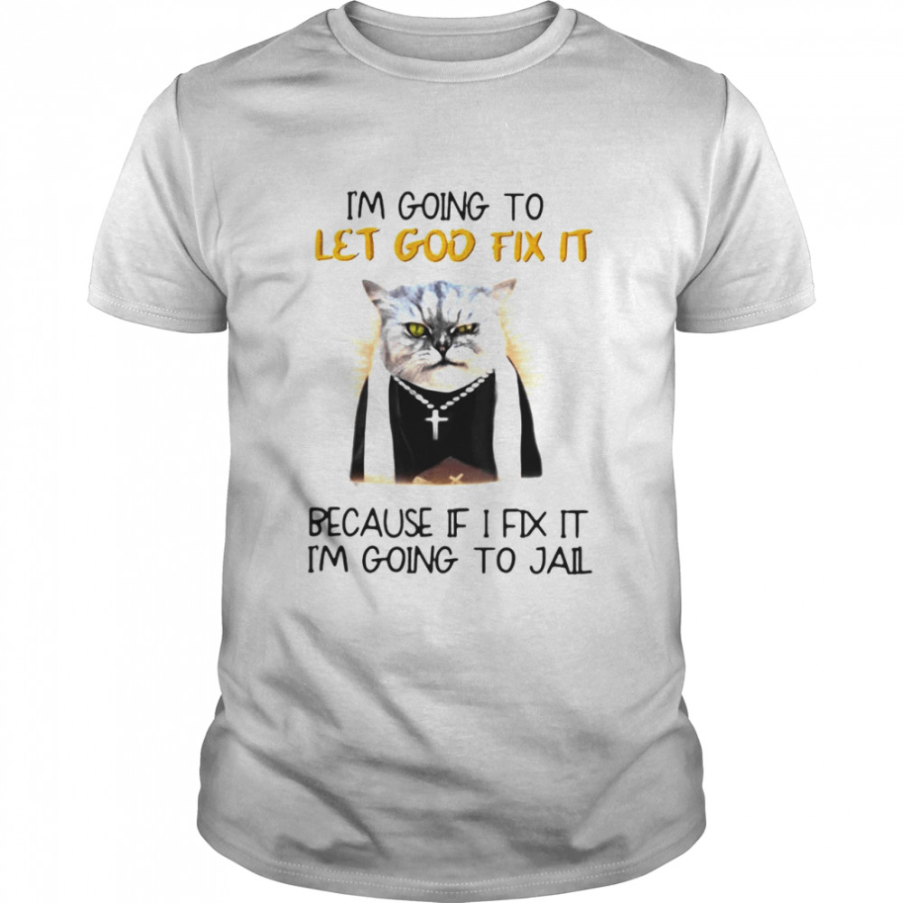 Cat Jesus I'm Going To Let God Fix It Because If I Fix It I'm Going To Jail Shirt