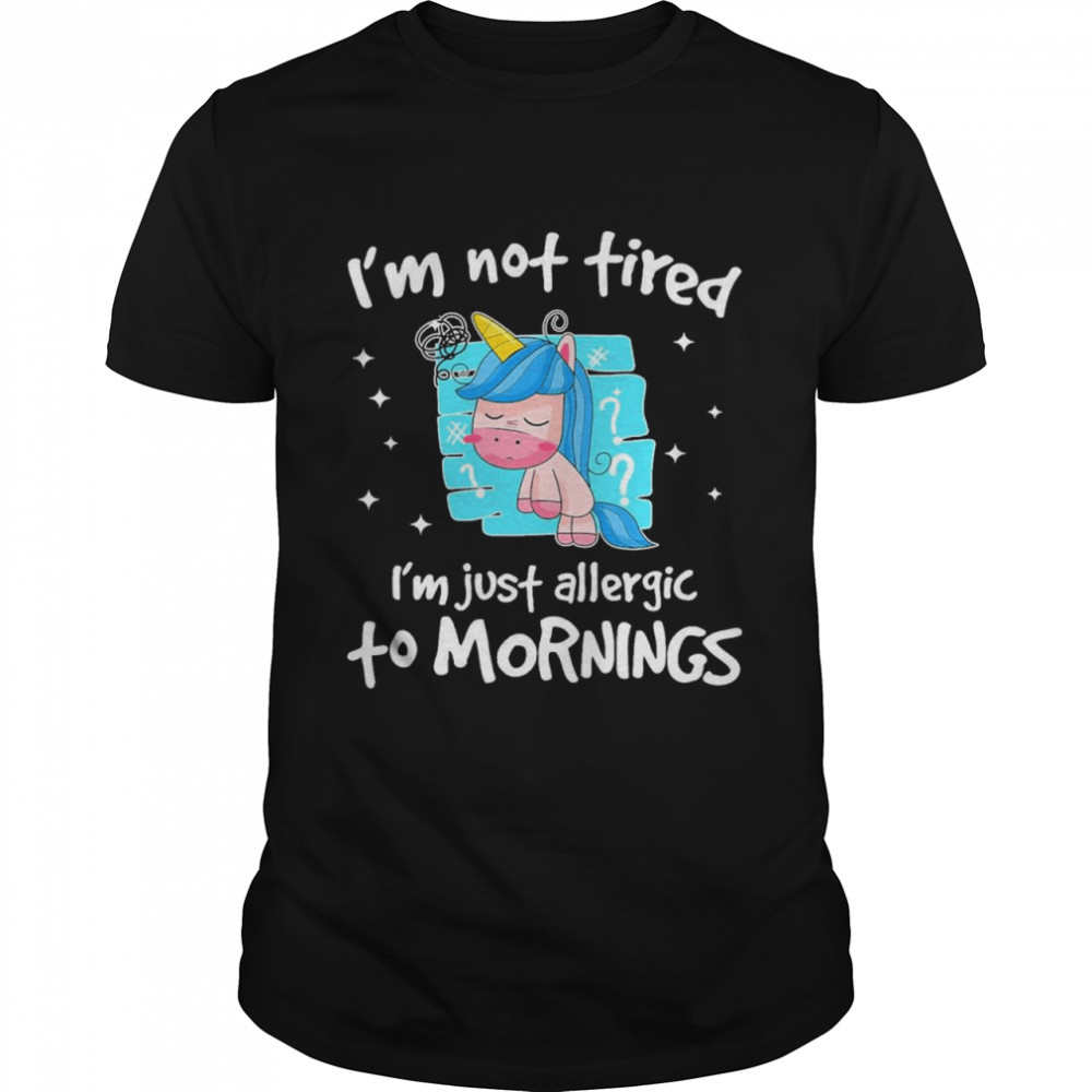 Im not tired im just allergic to mornings shirt
