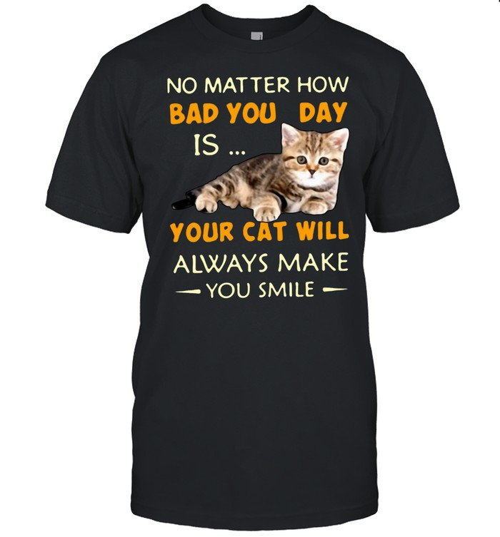 No Matter How Bad You Day Is Your Cat Will Always Make You Smile T-shirt