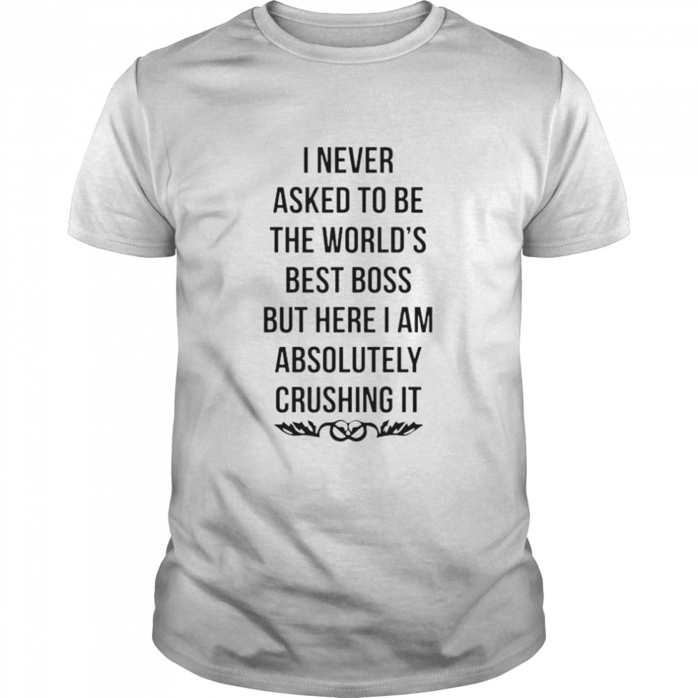 Premium i never asked to be the world's best boss shirt