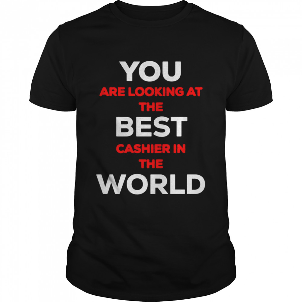 You are looking at the best cashier in the world shirt