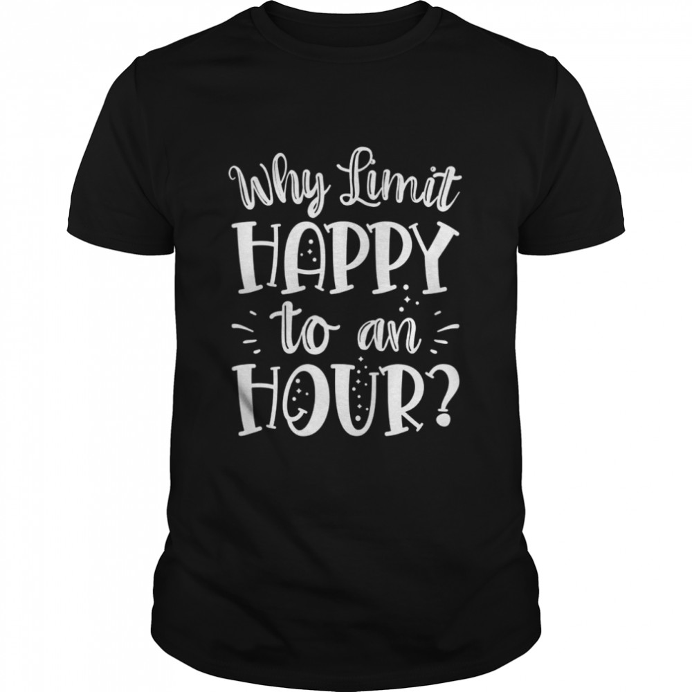 Why Limit Happy to An Hour Have Alcohol Drinks be Drunk Shirt