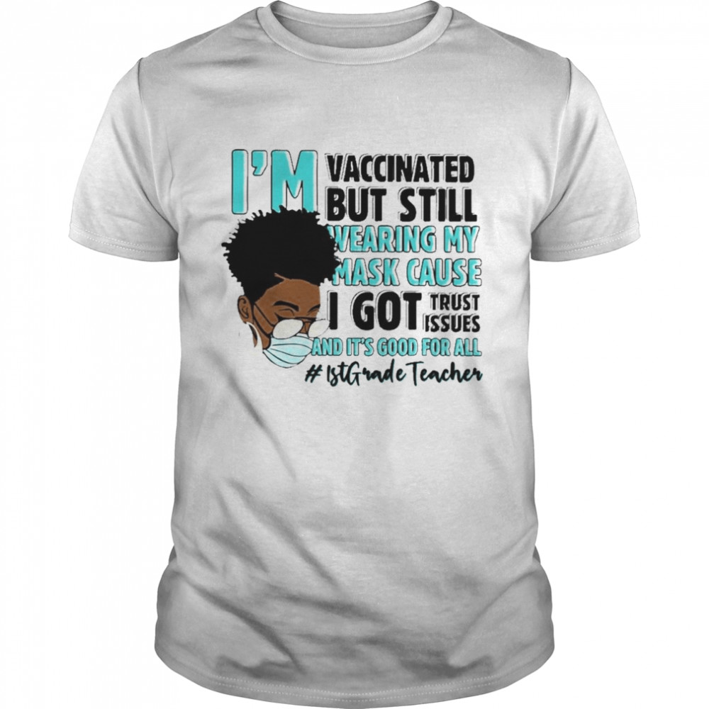 Black Woman Im Vaccinated but Still Wearing My Mask Cause I Got Trust Issues And Its Good For All 1st Grade Teacher shirt