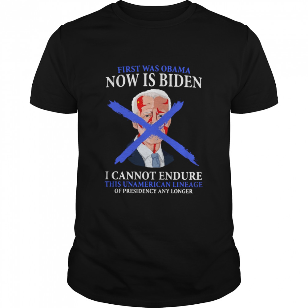 First Was Obama Now Is Biden I Cannot Endure This Unamerican Lineage Of Presidency Any Longer T-shirt
