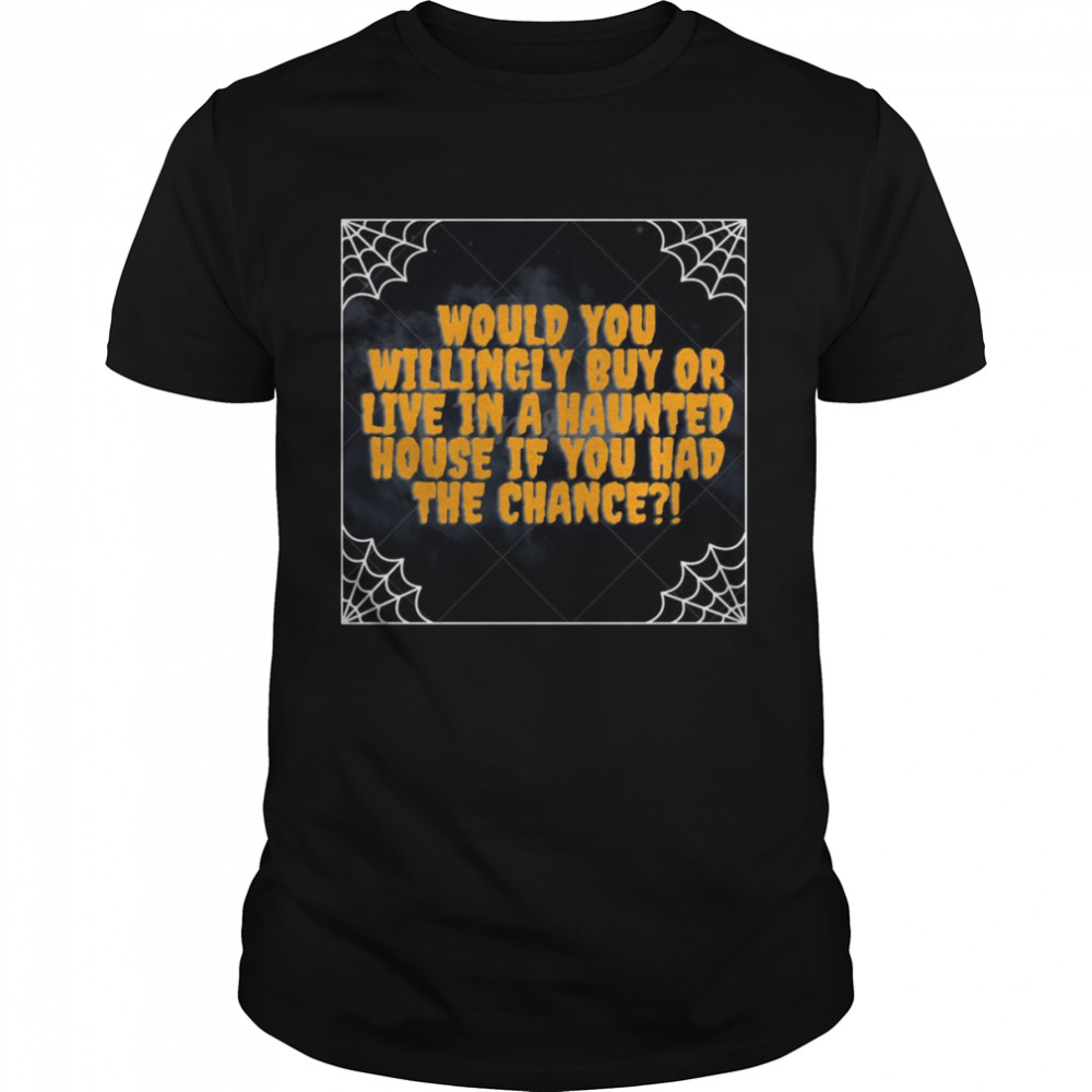 Halloween Would You Willingle Buy Or Live In A Haunted House If You Had The Chance T-shirt