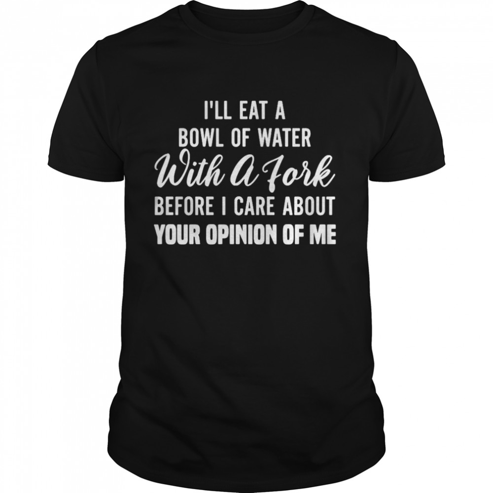 I'll Eat A Bowl Of Water With A Fork Before Give A Fuck About Your Opinion Of Me T-shirt
