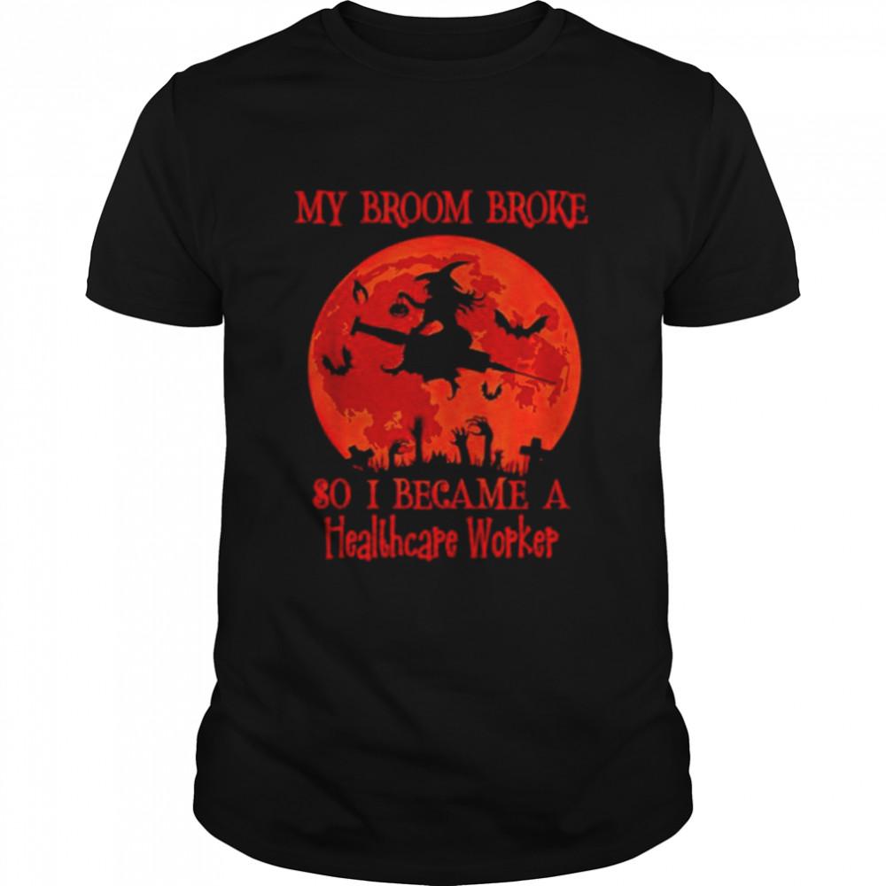 My Broom Broke So I Became A Healthcare Worker Halloween T Shirt