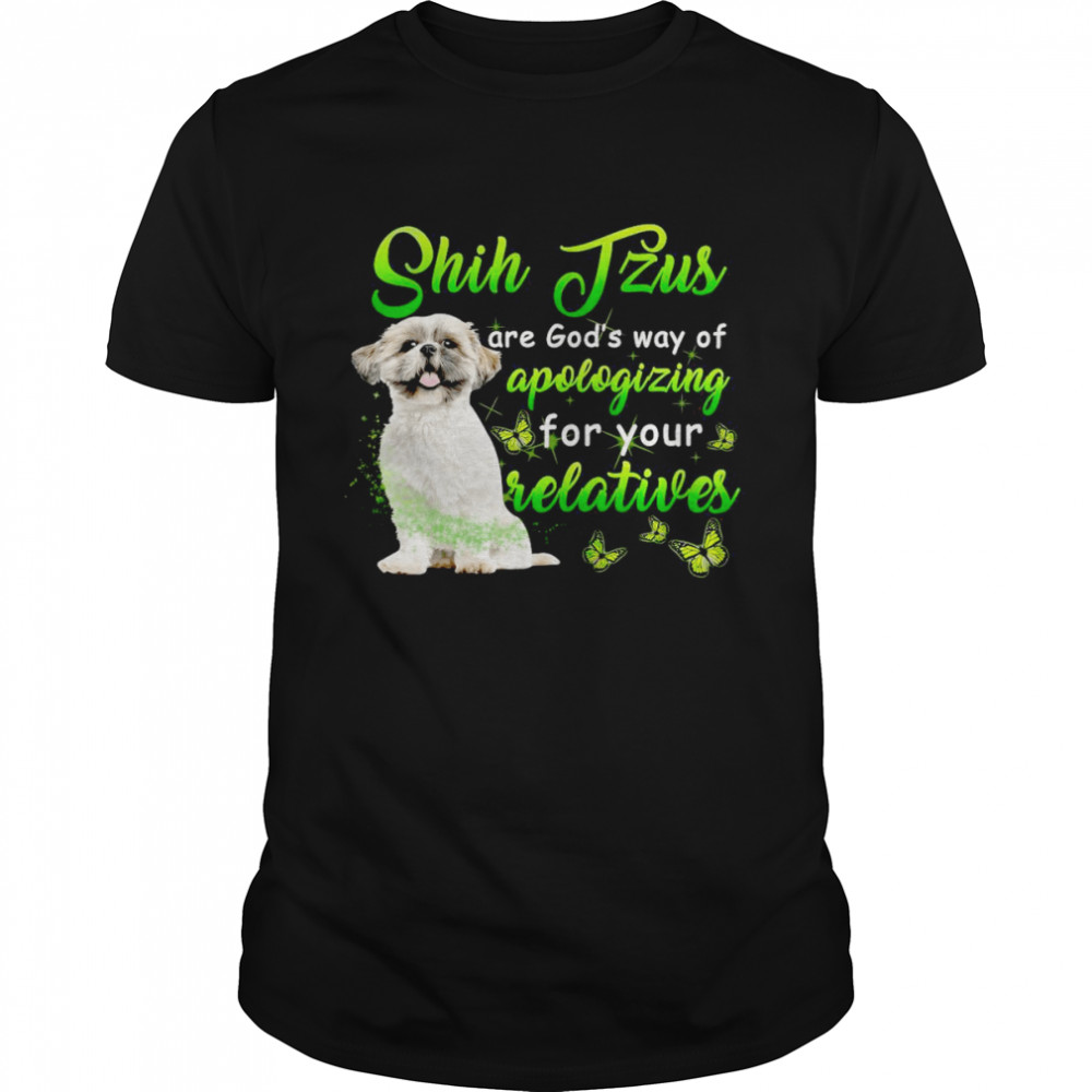 Shih Tzus Are God's Way Of Apologizing For Your Relatives T-shirt