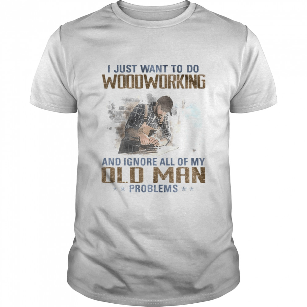 I just want to go woodworking and ignore all of my old man problems shirt Classic Men's T-shirt