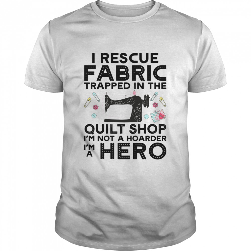 I Rescue Fabric Trapped In The Quilt Shop Im Not A Hoarder Hero shirt Classic Men's T-shirt