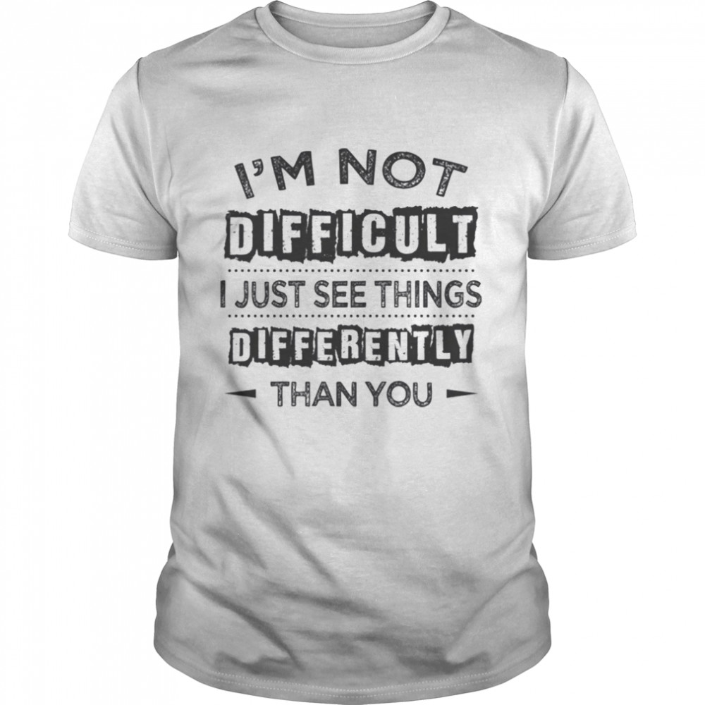 I'm Not Difficult I Just See Things Differently Than You s Classic Men's T-shirt
